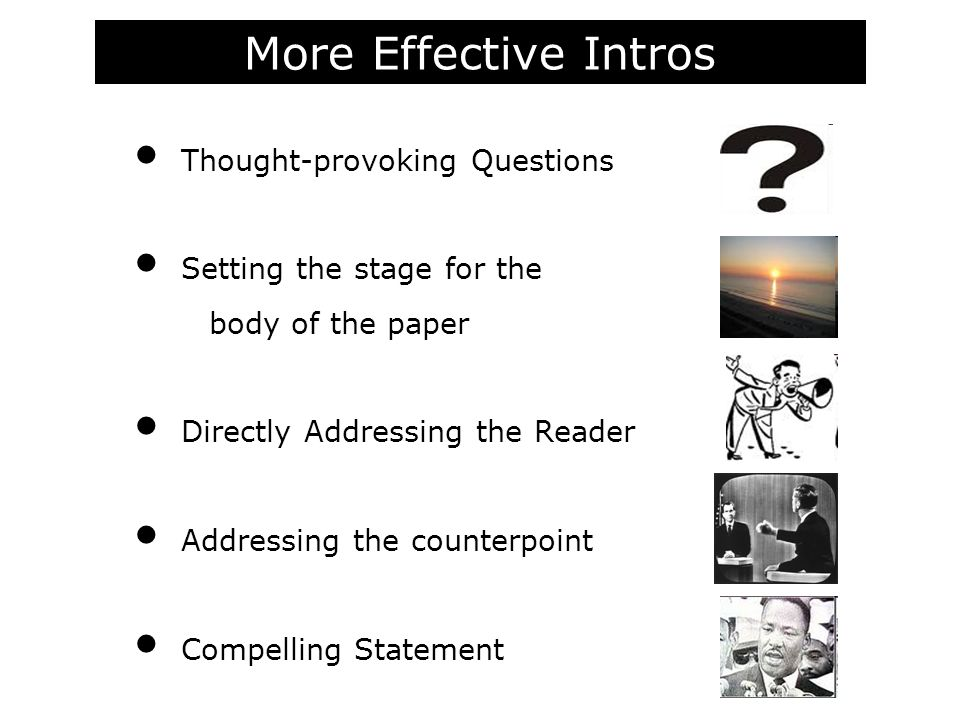 More Effective Intros Thought-provoking Questions Setting the stage for the body of the paper Directly Addressing the Reader Addressing the counterpoint Compelling Statement