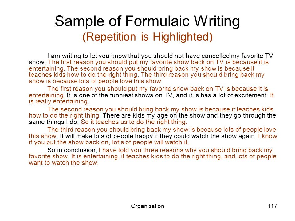 Organization117 Sample of Formulaic Writing (Repetition is Highlighted) I am writing to let you know that you should not have cancelled my favorite TV show.