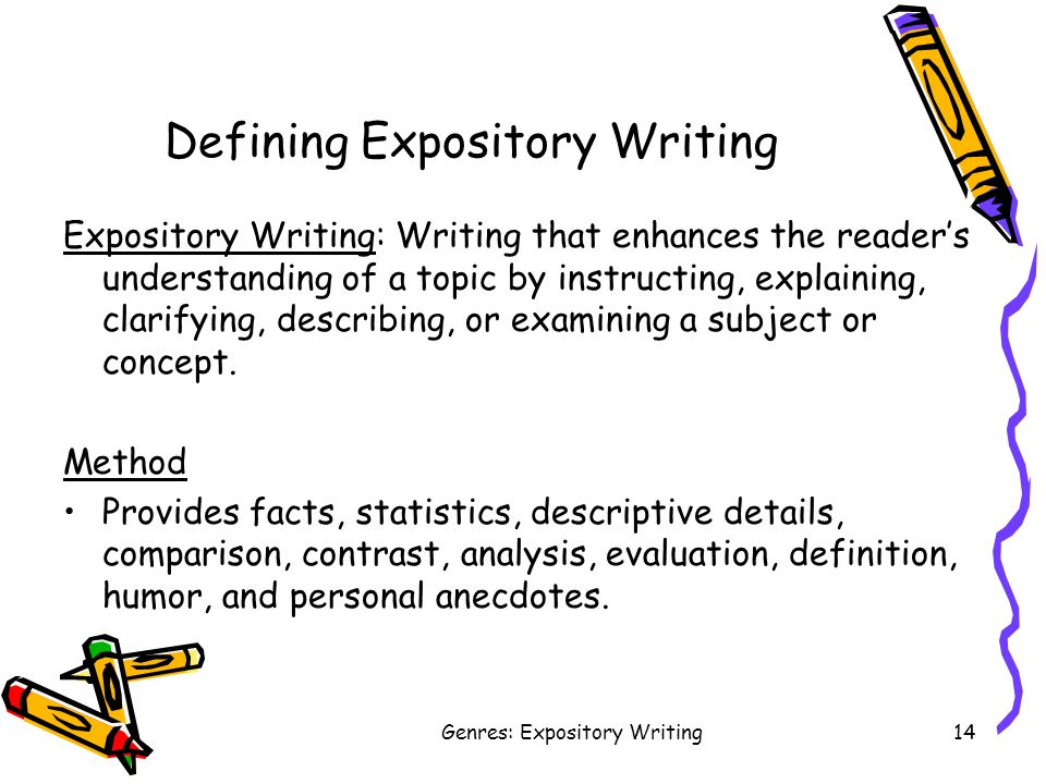 Genres: Expository Writing14 Defining Expository Writing Expository Writing: Writing that enhances the reader's understanding of a topic by instructing, explaining, clarifying, describing, or examining a subject or concept.