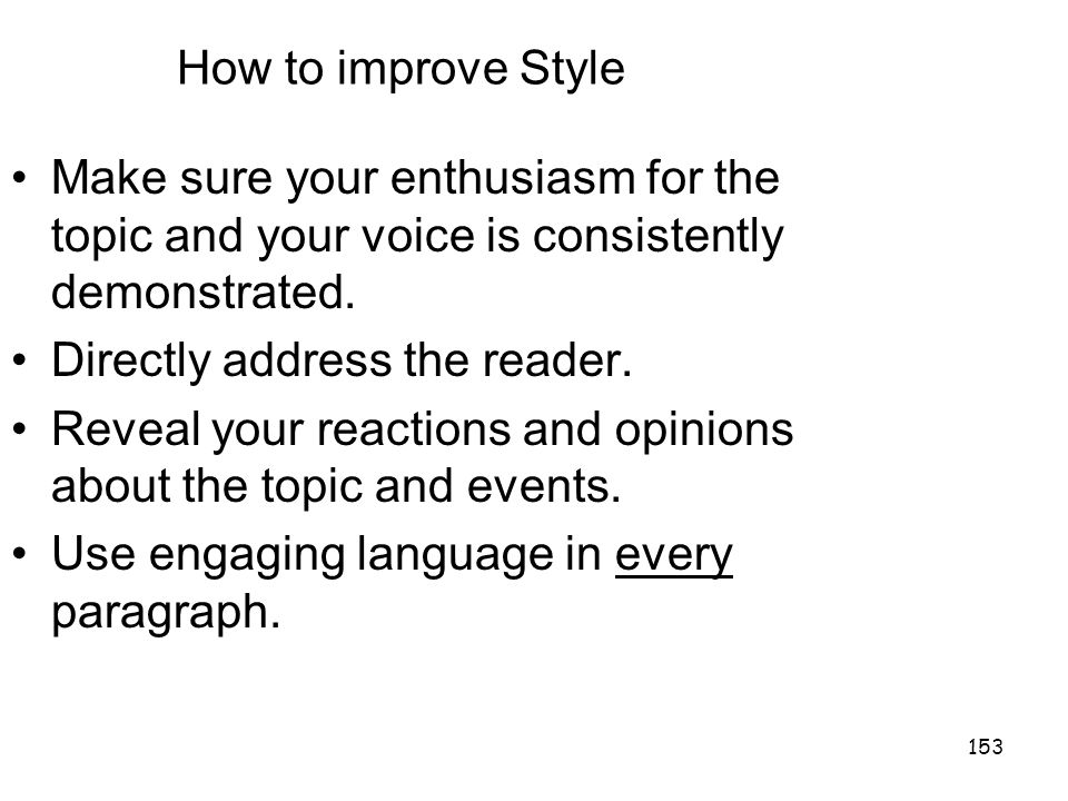 153 How to improve Style Make sure your enthusiasm for the topic and your voice is consistently demonstrated.