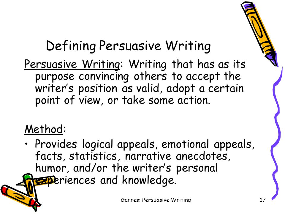 Genres: Persuasive Writing17 Defining Persuasive Writing Persuasive Writing: Writing that has as its purpose convincing others to accept the writer's position as valid, adopt a certain point of view, or take some action.