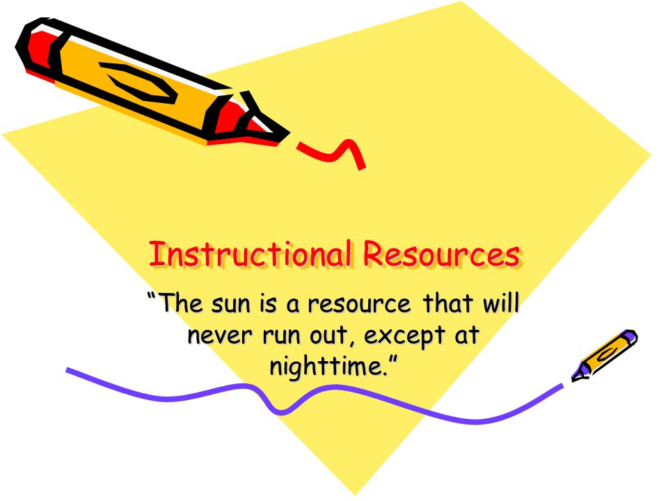 Instructional Resources The sun is a resource that will never run out, except at nighttime.