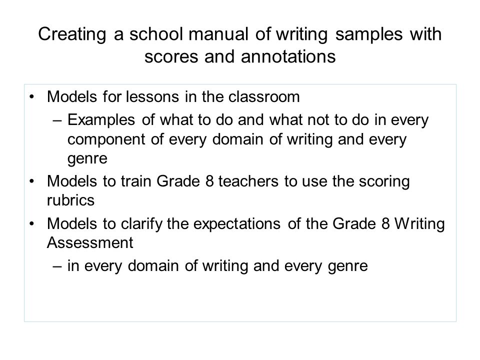 Creating a school manual of writing samples with scores and annotations Models for lessons in the classroom –Examples of what to do and what not to do in every component of every domain of writing and every genre Models to train Grade 8 teachers to use the scoring rubrics Models to clarify the expectations of the Grade 8 Writing Assessment –in every domain of writing and every genre