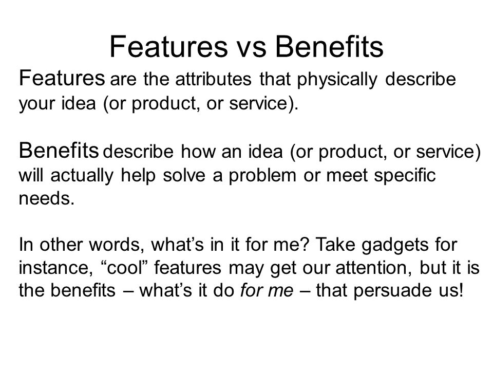 Features are the attributes that physically describe your idea (or product, or service).