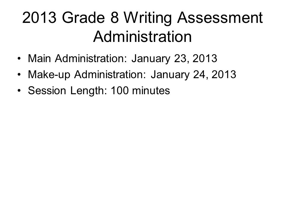 2013 Grade 8 Writing Assessment Administration Main Administration: January 23, 2013 Make-up Administration: January 24, 2013 Session Length: 100 minutes