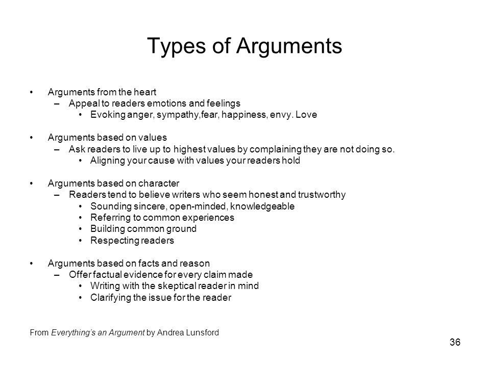 36 Types of Arguments Arguments from the heart –Appeal to readers emotions and feelings Evoking anger, sympathy,fear, happiness, envy.