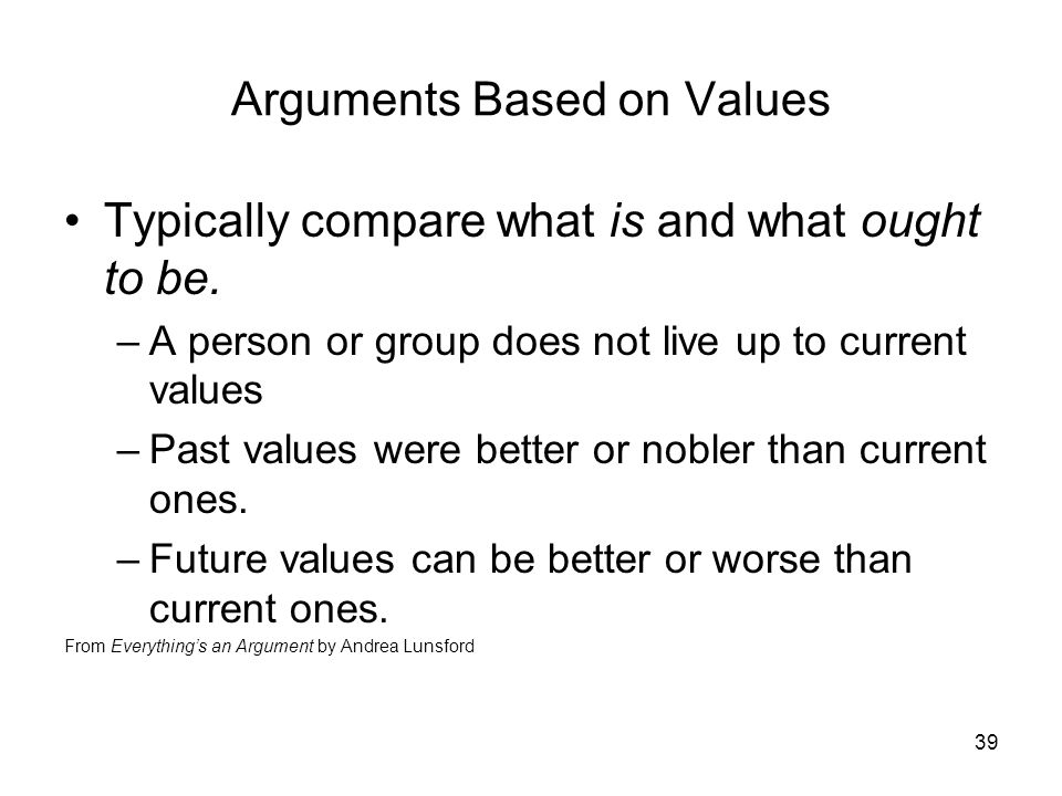 39 Arguments Based on Values Typically compare what is and what ought to be.
