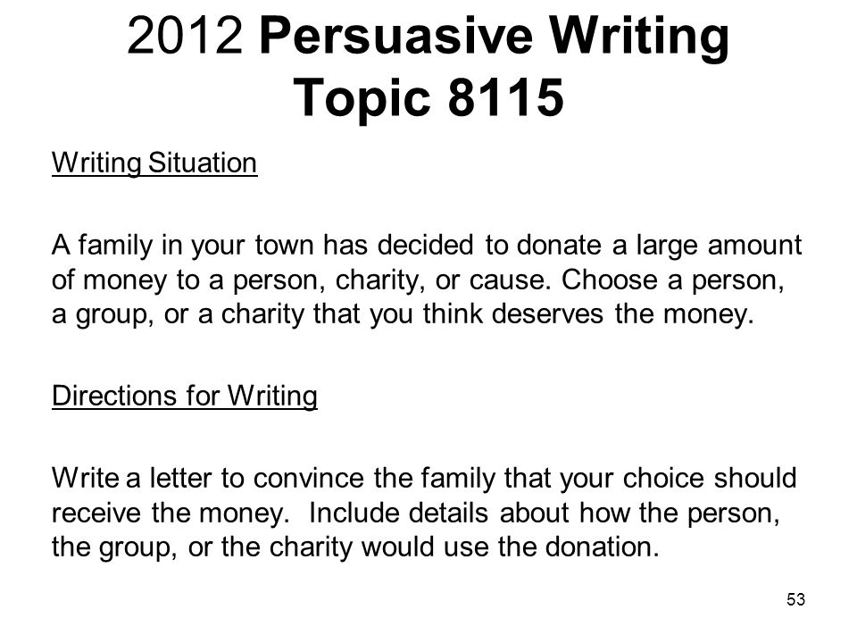 2012 Persuasive Writing Topic 8115 Writing Situation A family in your town has decided to donate a large amount of money to a person, charity, or cause.
