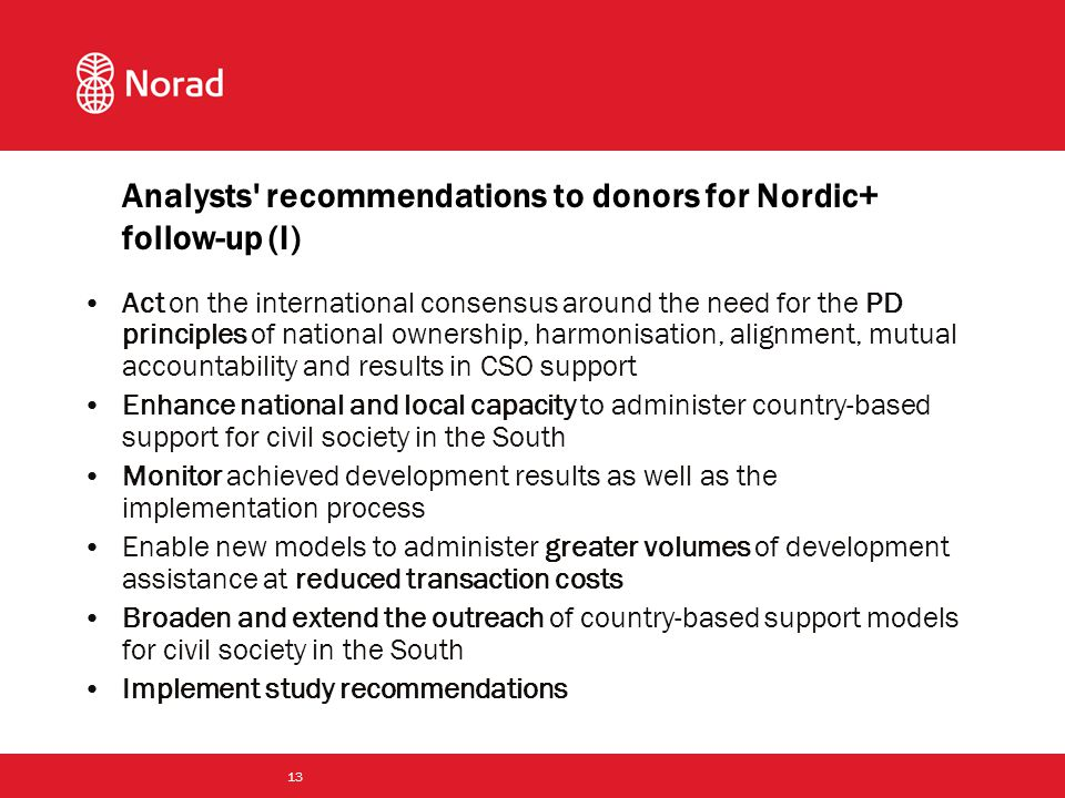 13 Analysts recommendations to donors for Nordic+ follow-up (I) Act on the international consensus around the need for the PD principles of national ownership, harmonisation, alignment, mutual accountability and results in CSO support Enhance national and local capacity to administer country-based support for civil society in the South Monitor achieved development results as well as the implementation process Enable new models to administer greater volumes of development assistance at reduced transaction costs Broaden and extend the outreach of country-based support models for civil society in the South Implement study recommendations