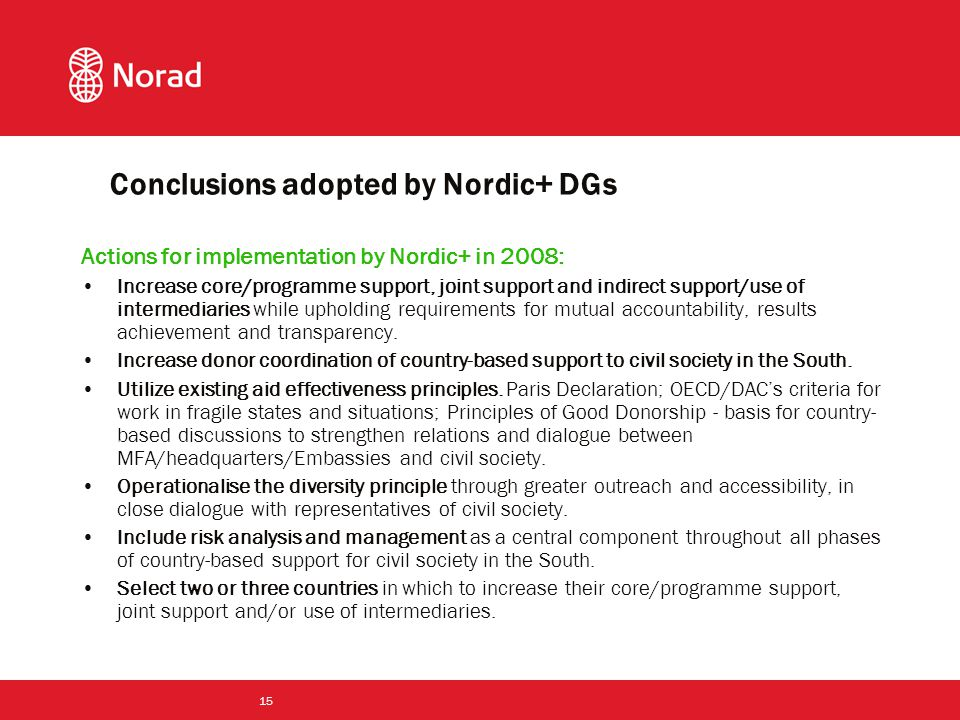 15 Actions for implementation by Nordic+ in 2008: Increase core/programme support, joint support and indirect support/use of intermediaries while upholding requirements for mutual accountability, results achievement and transparency.