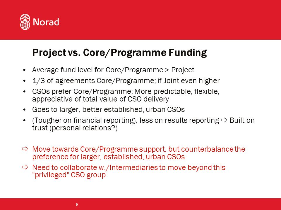 9 Average fund level for Core/Programme > Project 1/3 of agreements Core/Programme; if Joint even higher CSOs prefer Core/Programme: More predictable, flexible, appreciative of total value of CSO delivery Goes to larger, better established, urban CSOs (Tougher on financial reporting), less on results reporting  Built on trust (personal relations )  Move towards Core/Programme support, but counterbalance the preference for larger, established, urban CSOs  Need to collaborate w./Intermediaries to move beyond this privileged CSO group Project vs.