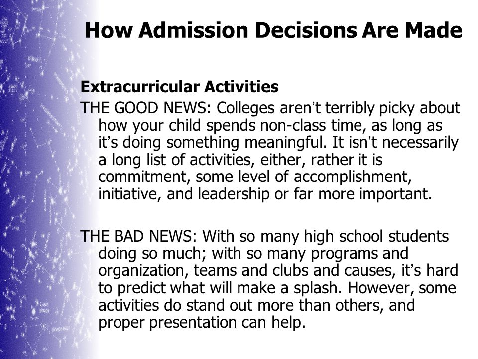 How Admission Decisions Are Made Recommendations Although quality and depth vary tremendously, specifics that admission professionals seek from recommendations include: Comparisons to others in the class Information about grading and/or competition Illustrative examples Personal Information Other personal traits or study habits