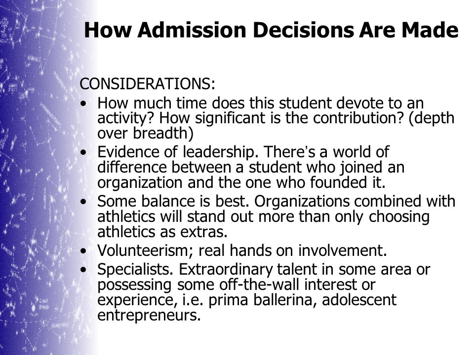 How Admission Decisions Are Made Extracurricular Activities THE GOOD NEWS: Colleges aren't terribly picky about how your child spends non-class time, as long as it's doing something meaningful.