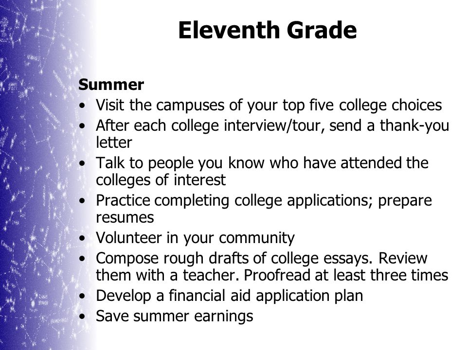 Eleventh Grade Summer Visit the campuses of your top five college choices After each college interview/tour, send a thank-you letter Talk to people you know who have attended the colleges of interest Practice completing college applications; prepare resumes Volunteer in your community Compose rough drafts of college essays.