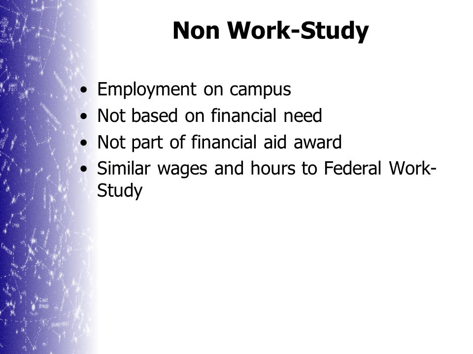 Need-based employment program Provides jobs on and off campus Students earn at least current minimum wage Students normally work a maximum of 20 hours per week Federal Work-Study