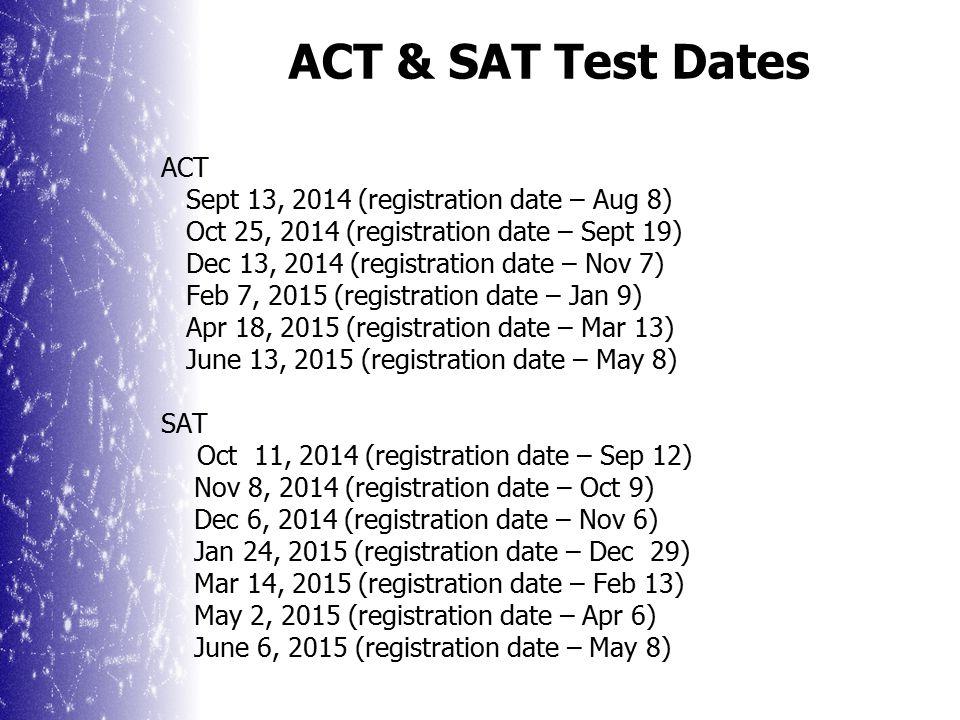 ACT & SAT Test Dates ACT Sept 13, 2014 (registration date – Aug 8) Oct 25, 2014 (registration date – Sept 19) Dec 13, 2014 (registration date – Nov 7) Feb 7, 2015 (registration date – Jan 9) Apr 18, 2015 (registration date – Mar 13) June 13, 2015 (registration date – May 8) SAT Oct 11, 2014 (registration date – Sep 12) Nov 8, 2014 (registration date – Oct 9) Dec 6, 2014 (registration date – Nov 6) Jan 24, 2015 (registration date – Dec 29) Mar 14, 2015 (registration date – Feb 13) May 2, 2015 (registration date – Apr 6) June 6, 2015 (registration date – May 8)