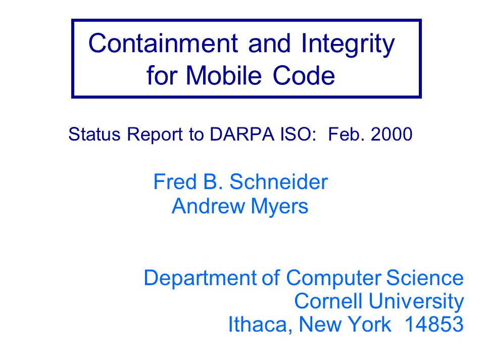 Containment and Integrity for Mobile Code Status Report to DARPA ISO: Feb. 2000 Fred B. Schneider Andrew Myers Department of Computer Science Cornell