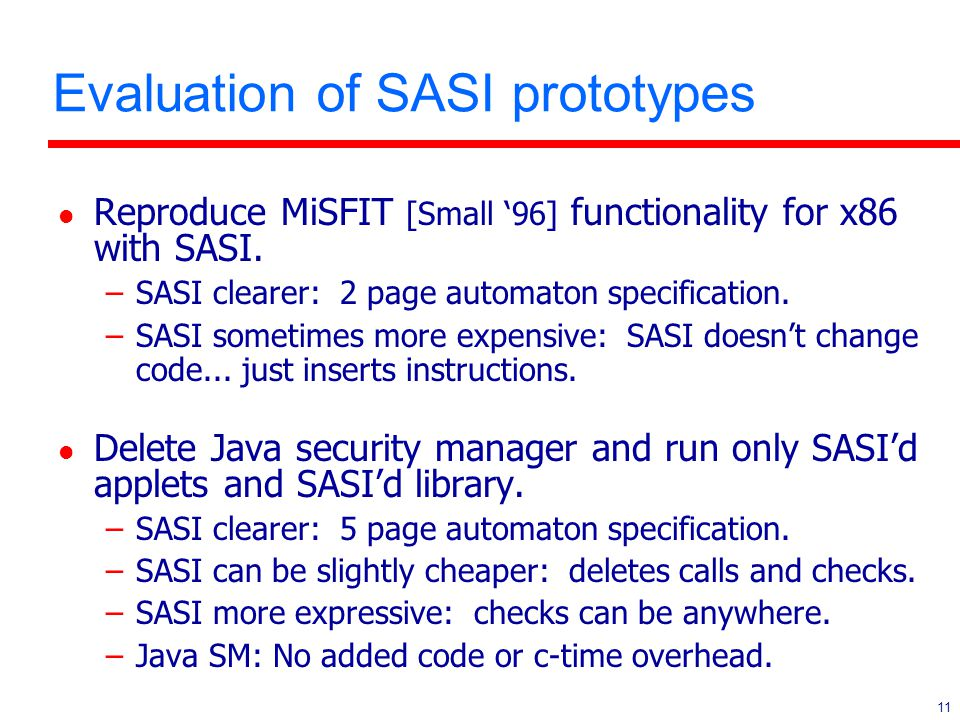 11 Evaluation of SASI prototypes l Reproduce MiSFIT [Small '96] functionality for x86 with SASI. –SASI clearer: 2 page automaton specification. –SASI