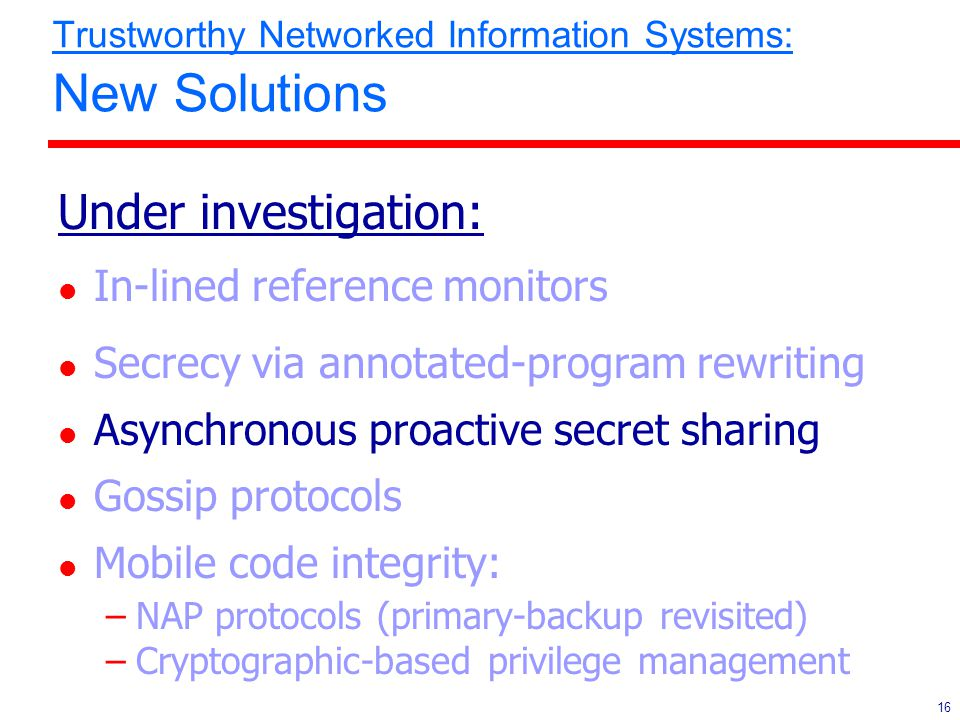 16 Trustworthy Networked Information Systems: New Solutions Under investigation: l In-lined reference monitors l Secrecy via annotated-program rewriti