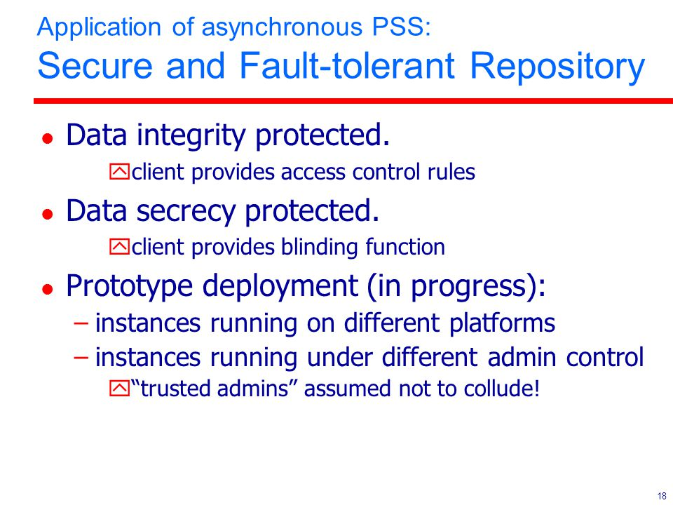 18 Application of asynchronous PSS: Secure and Fault-tolerant Repository l Data integrity protected.