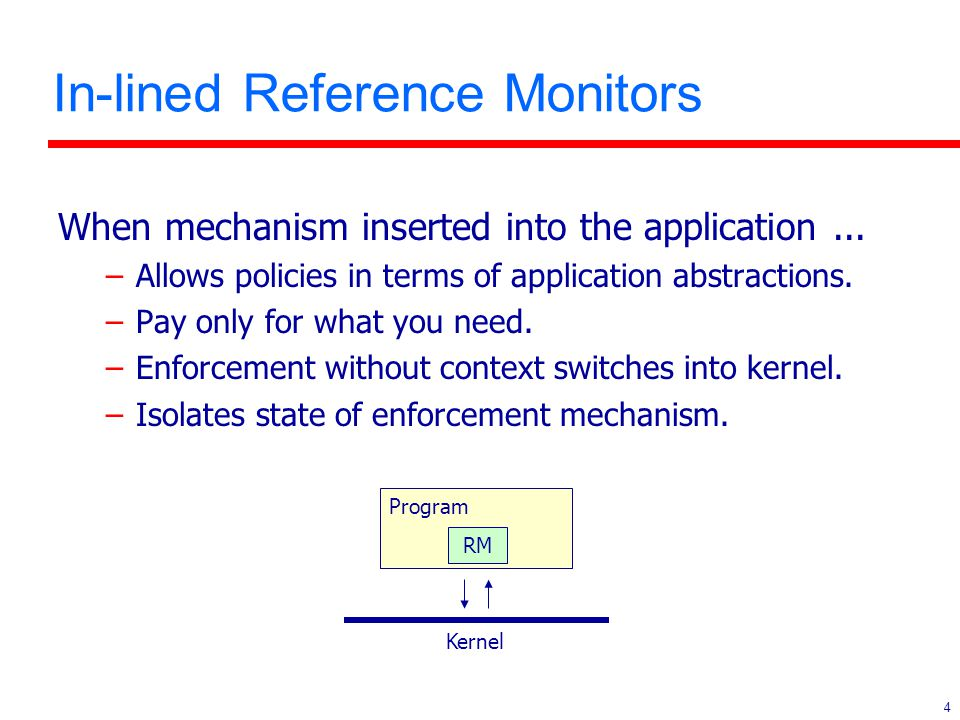 4 In-lined Reference Monitors When mechanism inserted into the application... –Allows policies in terms of application abstractions. –Pay only for wha
