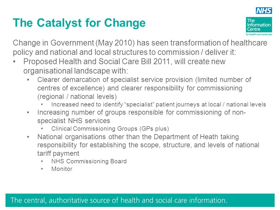 The Catalyst for Change Change in Government (May 2010) has seen transformation of healthcare policy and national and local structures to commission / deliver it: Proposed Health and Social Care Bill 2011, will create new organisational landscape with: Clearer demarcation of specialist service provision (limited number of centres of excellence) and clearer responsibility for commissioning (regional / national levels) Increased need to identify specialist patient journeys at local / national levels Increasing number of groups responsible for commissioning of non- specialist NHS services Clinical Commissioning Groups (GPs plus) National organisations other than the Department of Heath taking responsibility for establishing the scope, structure, and levels of national tariff payment NHS Commissioning Board Monitor
