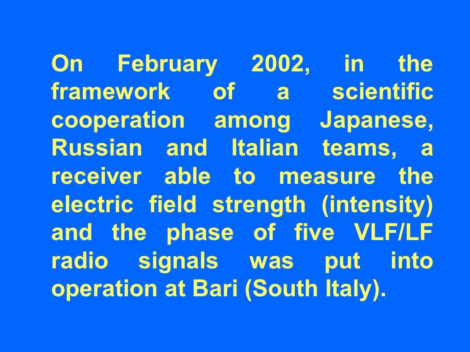 On February 2002, in the framework of a scientific cooperation among Japanese, Russian and Italian teams, a receiver able to measure the electric field strength (intensity) and the phase of five VLF/LF radio signals was put into operation at Bari (South Italy).