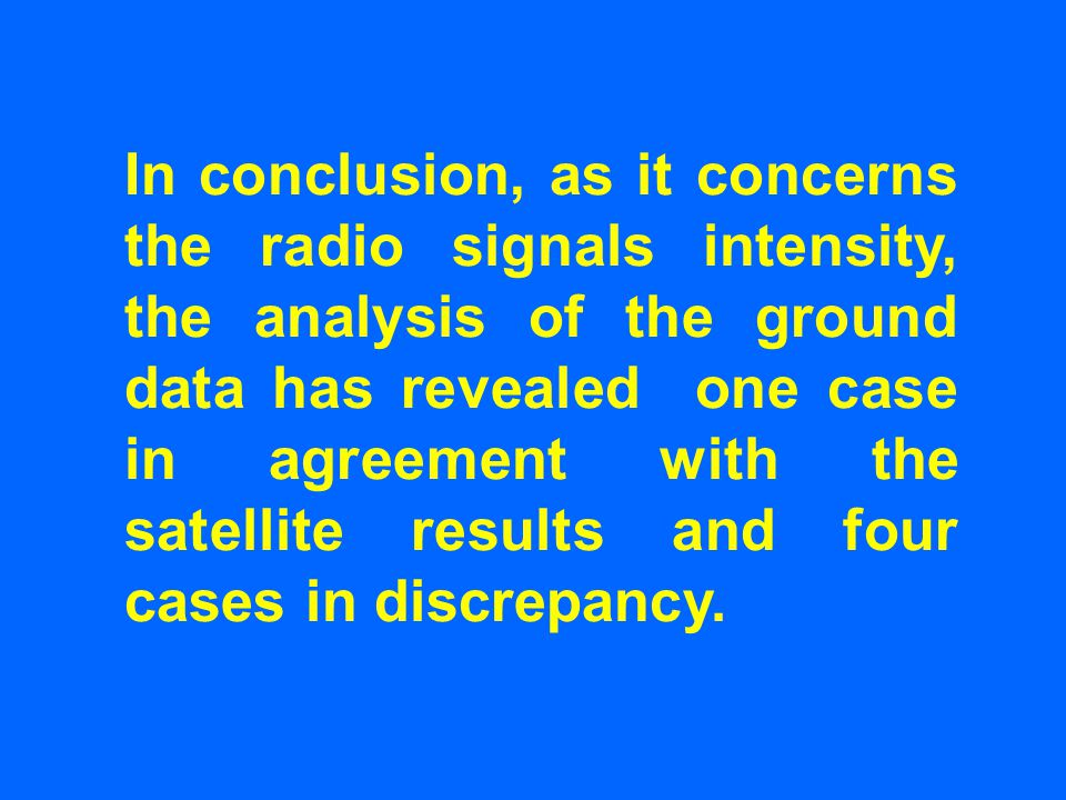 In conclusion, as it concerns the radio signals intensity, the analysis of the ground data has revealed one case in agreement with the satellite results and four cases in discrepancy.