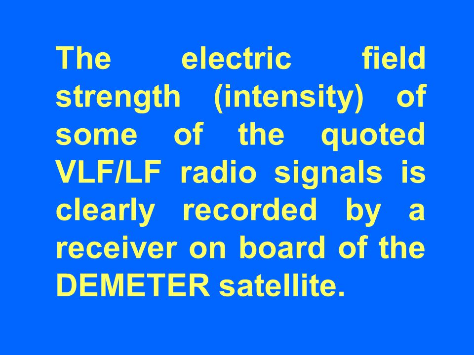 The electric field strength (intensity) of some of the quoted VLF/LF radio signals is clearly recorded by a receiver on board of the DEMETER satellite.