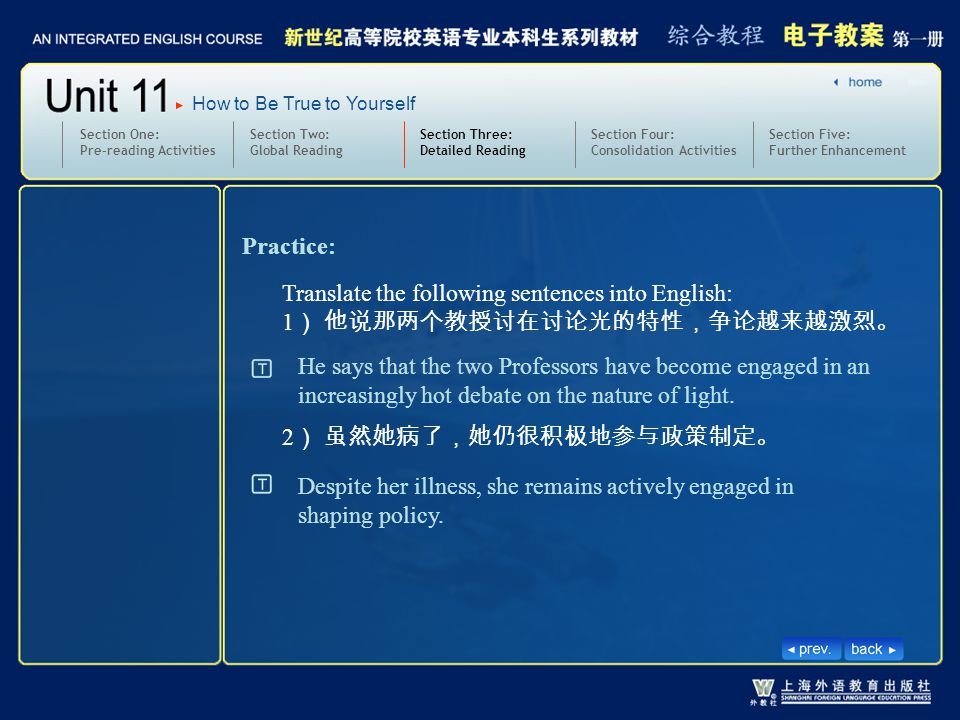 Section Two: Global Reading Section Three: Detailed Reading 3.text13-15_W_engage in2 Section One: Pre-reading Activities Section Four: Consolidation Activities Section Five: Further Enhancement How to Be True to Yourself Practice: Translate the following sentences into English: 1 ) 他说那两个教授讨在讨论光的特性,争论越来越激烈。 2 ) 虽然她病了,她仍很积极地参与政策制定。 He says that the two Professors have become engaged in an increasingly hot debate on the nature of light.