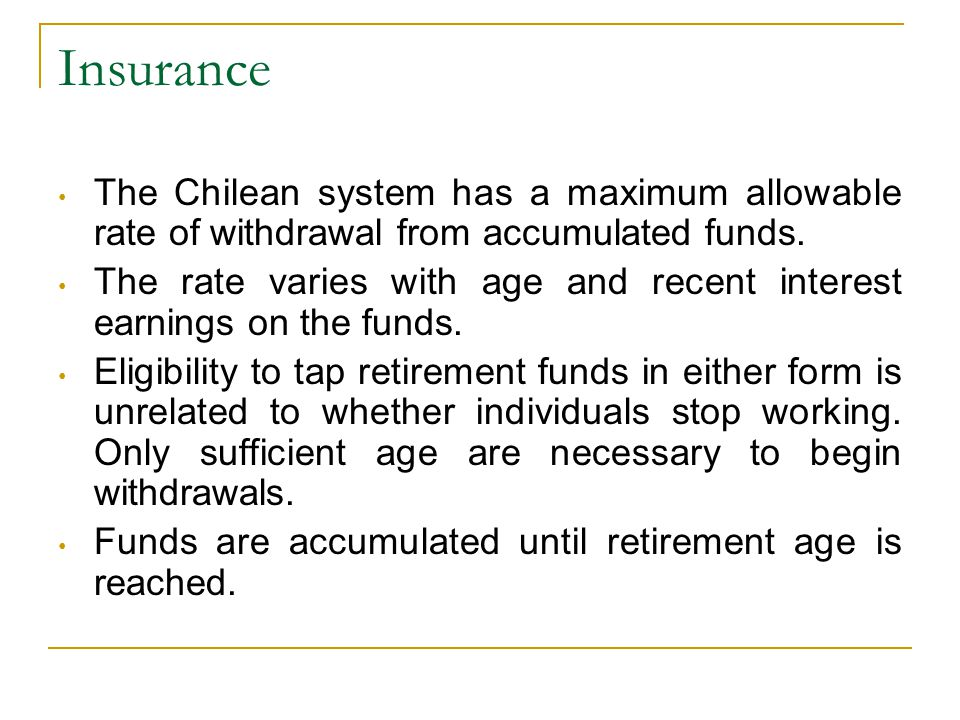 Insurance The Chilean system has a maximum allowable rate of withdrawal from accumulated funds.
