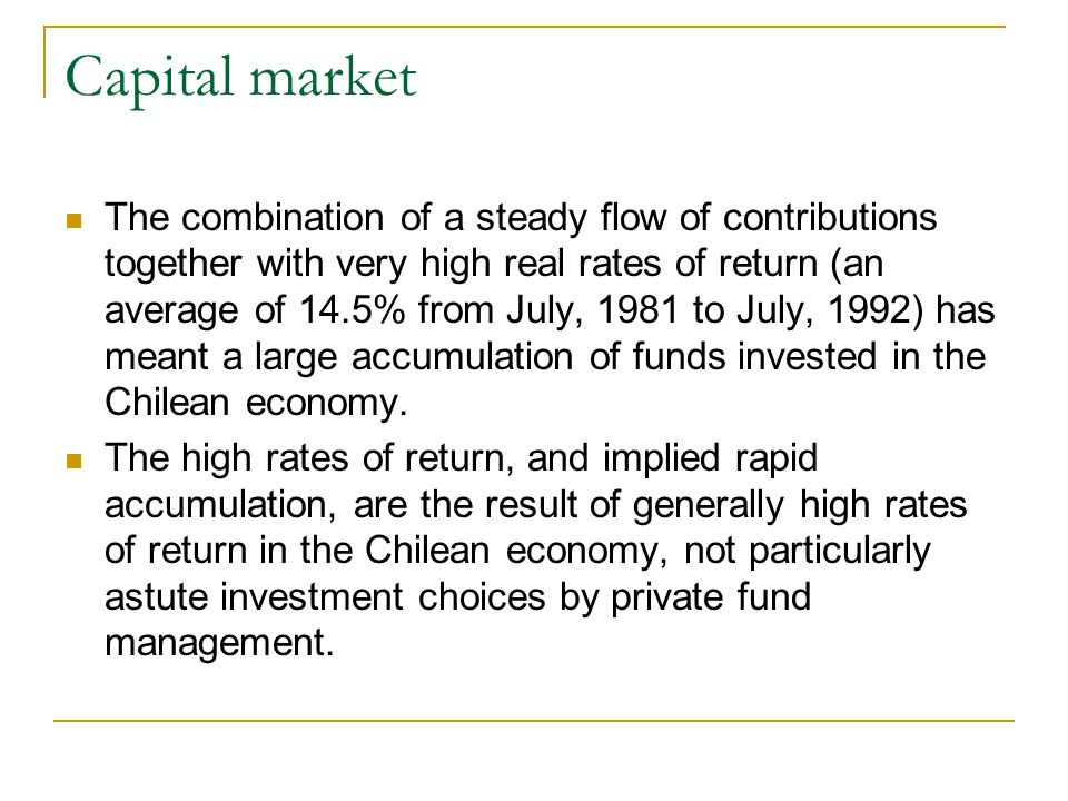 Capital market The combination of a steady flow of contributions together with very high real rates of return (an average of 14.5% from July, 1981 to July, 1992) has meant a large accumulation of funds invested in the Chilean economy.