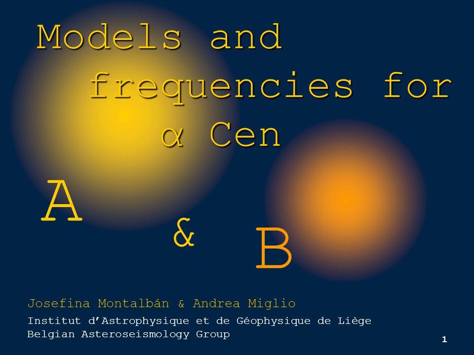 1 A B Models and frequencies for frequencies for α Cen α Cen & Josefina Montalbán & Andrea Miglio Institut d'Astrophysique et de Géophysique de Liège Belgian Asteroseismology Group