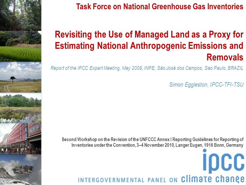 Task Force on National Greenhouse Gas Inventories Revisiting the Use of Managed Land as a Proxy for Estimating National Anthropogenic Emissions and Removals Report of the IPCC Expert Meeting, May 2009, INPE, São José dos Campos, Sao Paulo, BRAZIL Simon Eggleston, IPCC-TFI-TSU Second Workshop on the Revision of the UNFCCC Annex I Reporting Guidelines for Reporting of Inventories under the Convention, 3–4 November 2010, Langer Eugen, 1916 Bonn, Germany