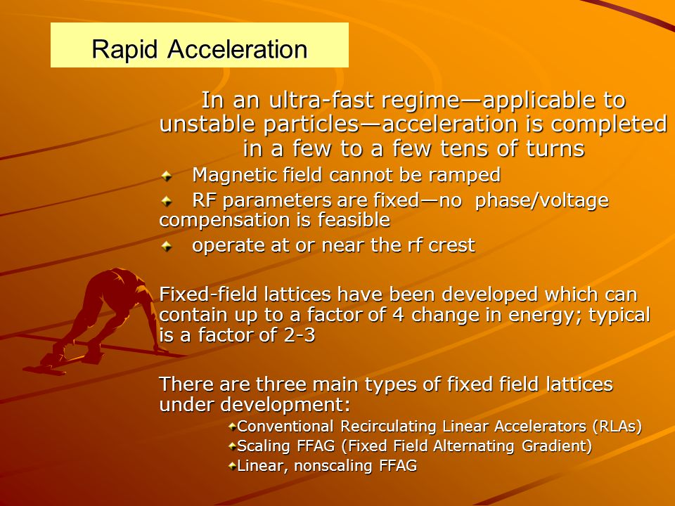 Rapid Acceleration In an ultra-fast regime—applicable to unstable particles—acceleration is completed in a few to a few tens of turns Magnetic field cannot be ramped Magnetic field cannot be ramped RF parameters are fixed—no phase/voltage compensation is feasible RF parameters are fixed—no phase/voltage compensation is feasible operate at or near the rf crest operate at or near the rf crest Fixed-field lattices have been developed which can contain up to a factor of 4 change in energy; typical is a factor of 2-3 There are three main types of fixed field lattices under development: Conventional Recirculating Linear Accelerators (RLAs) Scaling FFAG (Fixed Field Alternating Gradient) Linear, nonscaling FFAG
