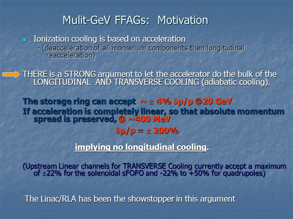 Mulit-GeV FFAGs: Motivation Ionization cooling is based on acceleration Ionization cooling is based on acceleration - (deacceleration of all momenum components then longitudinal reacceleration) THERE is a STRONG argument to let the accelerator do the bulk of the LONGITUDINAL AND TRANSVERSE COOLING (adiabatic cooling).