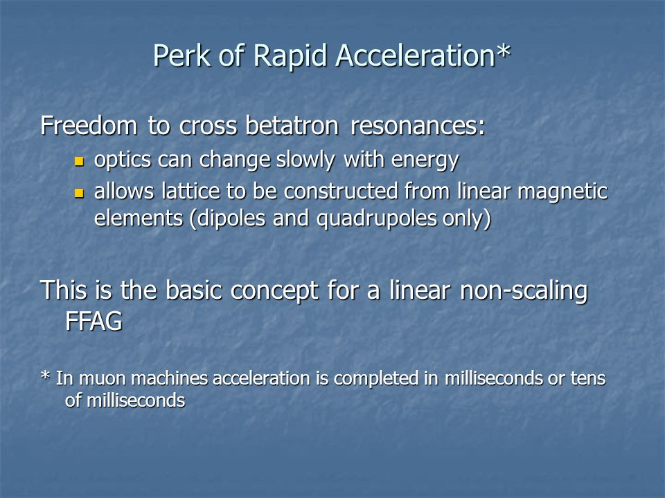 Perk of Rapid Acceleration* Freedom to cross betatron resonances: optics can change slowly with energy optics can change slowly with energy allows lattice to be constructed from linear magnetic elements (dipoles and quadrupoles only) allows lattice to be constructed from linear magnetic elements (dipoles and quadrupoles only) This is the basic concept for a linear non-scaling FFAG * In muon machines acceleration is completed in milliseconds or tens of milliseconds