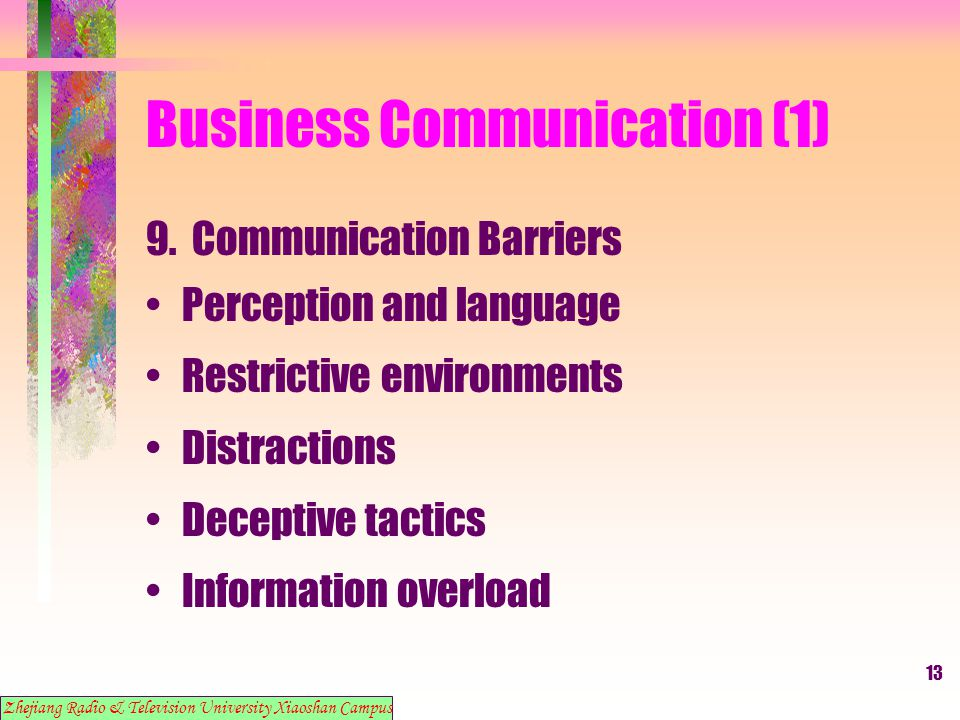 13 Business Communication (1) 9. Communication Barriers Perception and language Restrictive environments Distractions Deceptive tactics Information ov