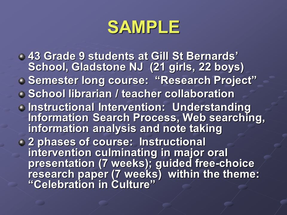 SAMPLE 43 Grade 9 students at Gill St Bernards' School, Gladstone NJ (21 girls, 22 boys) Semester long course: Research Project School librarian / teacher collaboration Instructional Intervention: Understanding Information Search Process, Web searching, information analysis and note taking 2 phases of course: Instructional intervention culminating in major oral presentation (7 weeks); guided free-choice research paper (7 weeks) within the theme: Celebration in Culture
