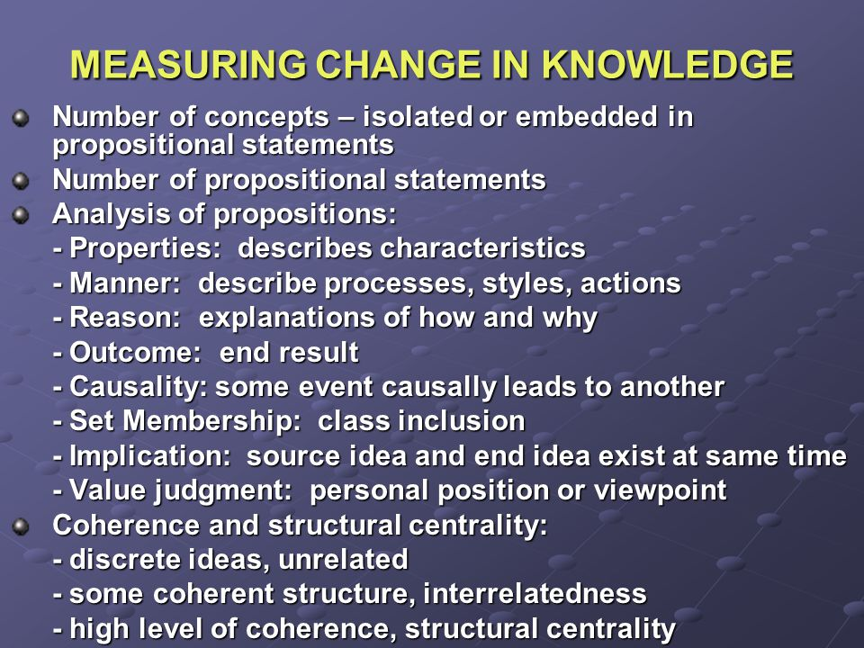 MEASURING CHANGE IN KNOWLEDGE Number of concepts – isolated or embedded in propositional statements Number of propositional statements Analysis of propositions: - Properties: describes characteristics - Manner: describe processes, styles, actions - Reason: explanations of how and why - Outcome: end result - Causality: some event causally leads to another - Set Membership: class inclusion - Implication: source idea and end idea exist at same time - Value judgment: personal position or viewpoint Coherence and structural centrality: - discrete ideas, unrelated - some coherent structure, interrelatedness - high level of coherence, structural centrality