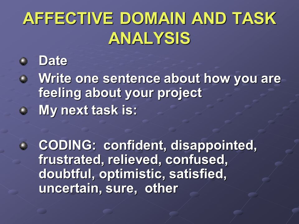 AFFECTIVE DOMAIN AND TASK ANALYSIS Date Write one sentence about how you are feeling about your project My next task is: CODING: confident, disappointed, frustrated, relieved, confused, doubtful, optimistic, satisfied, uncertain, sure, other