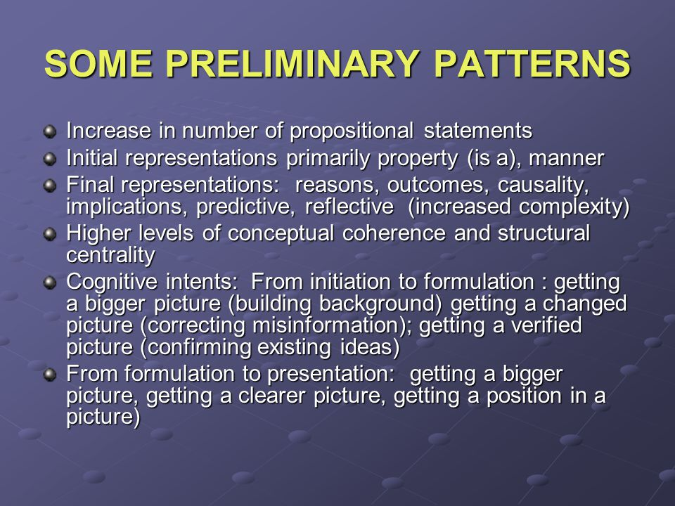 SOME PRELIMINARY PATTERNS Increase in number of propositional statements Initial representations primarily property (is a), manner Final representations: reasons, outcomes, causality, implications, predictive, reflective (increased complexity) Higher levels of conceptual coherence and structural centrality Cognitive intents: From initiation to formulation : getting a bigger picture (building background) getting a changed picture (correcting misinformation); getting a verified picture (confirming existing ideas) From formulation to presentation: getting a bigger picture, getting a clearer picture, getting a position in a picture)