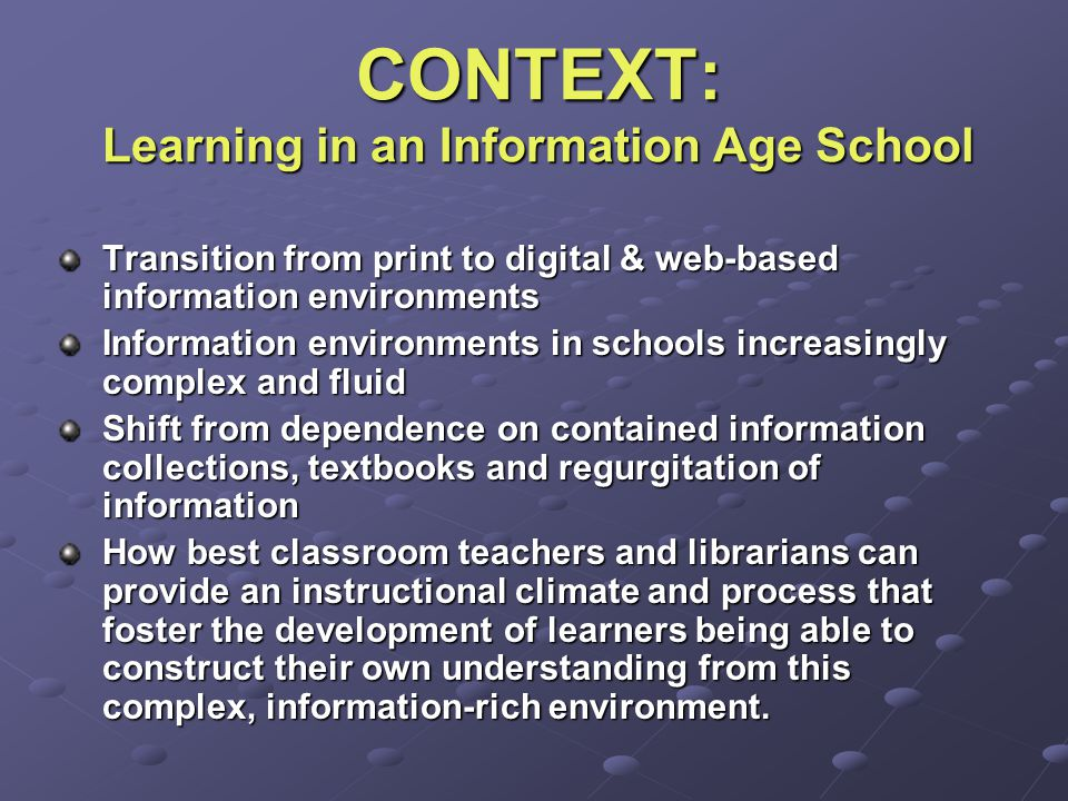 CONTEXT: Learning in an Information Age School Transition from print to digital & web-based information environments Information environments in schools increasingly complex and fluid Shift from dependence on contained information collections, textbooks and regurgitation of information How best classroom teachers and librarians can provide an instructional climate and process that foster the development of learners being able to construct their own understanding from this complex, information-rich environment.