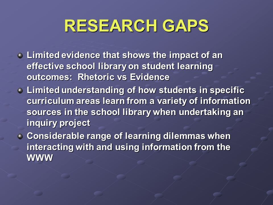 RESEARCH GAPS Limited evidence that shows the impact of an effective school library on student learning outcomes: Rhetoric vs Evidence Limited understanding of how students in specific curriculum areas learn from a variety of information sources in the school library when undertaking an inquiry project Considerable range of learning dilemmas when interacting with and using information from the WWW