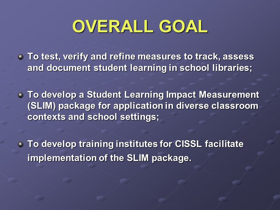 OVERALL GOAL To test, verify and refine measures to track, assess and document student learning in school libraries; To develop a Student Learning Impact Measurement (SLIM) package for application in diverse classroom contexts and school settings; To develop training institutes for CISSL facilitate implementation of the SLIM package.