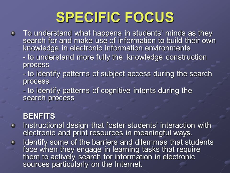 SPECIFIC FOCUS To understand what happens in students' minds as they search for and make use of information to build their own knowledge in electronic information environments - to understand more fully the knowledge construction process - to identify patterns of subject access during the search process - to identify patterns of cognitive intents during the search process BENFITS Instructional design that foster students' interaction with electronic and print resources in meaningful ways.