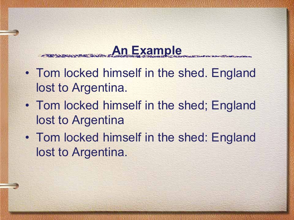 An Example Tom locked himself in the shed. England lost to Argentina.