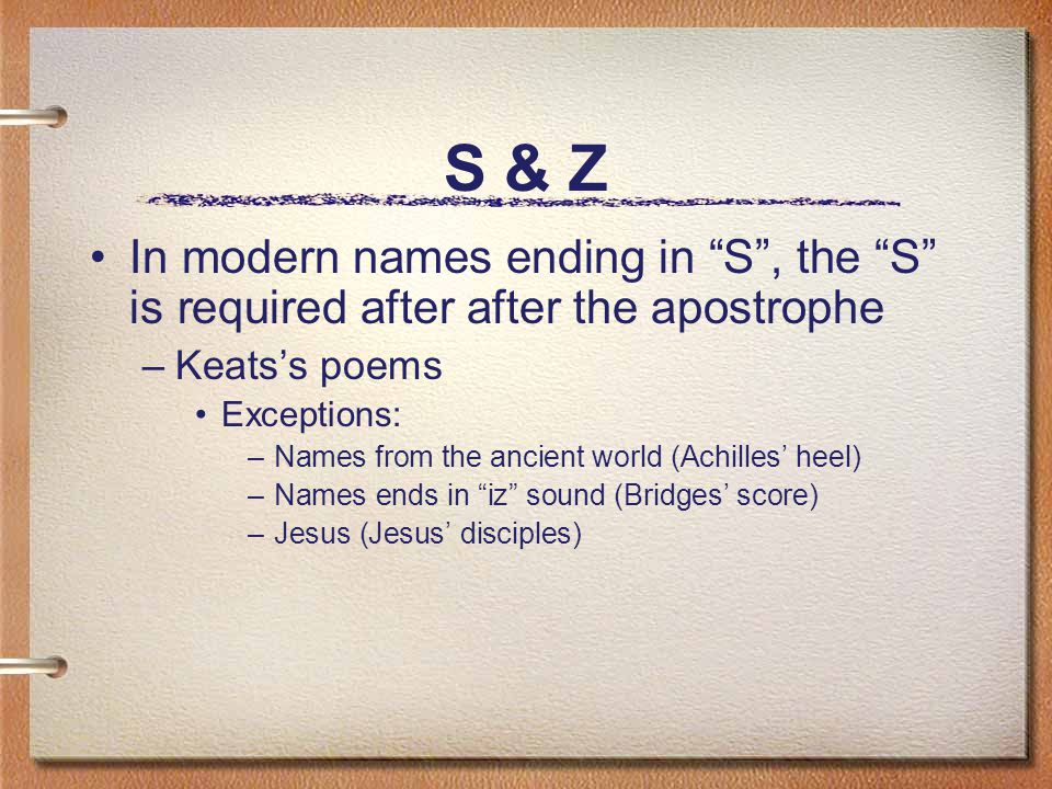 S & Z In modern names ending in S , the S is required after after the apostrophe –Keats's poems Exceptions: –Names from the ancient world (Achilles' heel) –Names ends in iz sound (Bridges' score) –Jesus (Jesus' disciples)