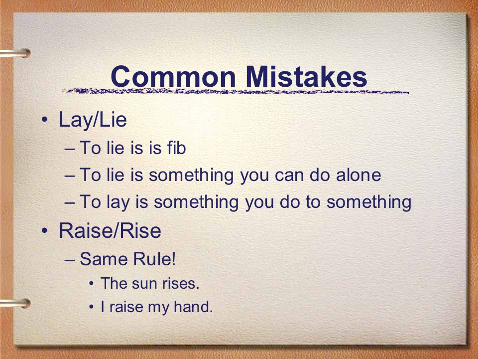 Common Mistakes Lay/Lie –To lie is is fib –To lie is something you can do alone –To lay is something you do to something Raise/Rise –Same Rule.