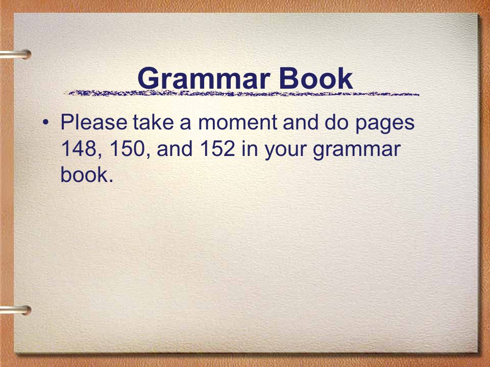 Grammar Book Please take a moment and do pages 148, 150, and 152 in your grammar book.
